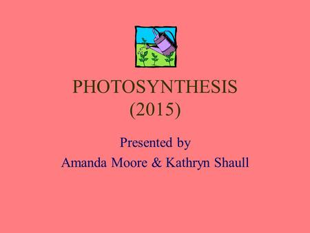 <strong>PHOTOSYNTHESIS</strong> (2015) Presented by Amanda Moore & Kathryn Shaull.