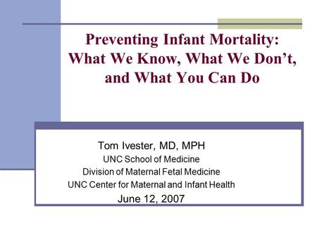 Preventing Infant Mortality: What We Know, What We Don't, and What You Can Do Tom Ivester, MD, MPH UNC School of Medicine Division of Maternal Fetal Medicine.