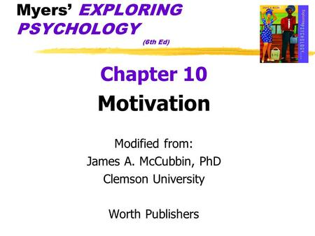 Myers' EXPLORING PSYCHOLOGY (6th Ed) Chapter 10 Motivation Modified from: James A. McCubbin, PhD Clemson University Worth Publishers.