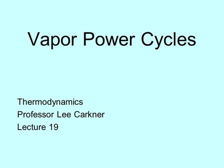 Vapor Power Cycles Thermodynamics Professor Lee Carkner Lecture 19.