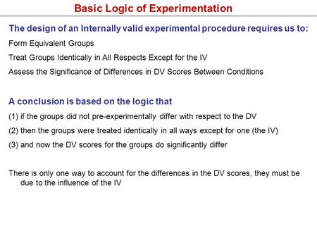Basic Logic of Experimentation The design of an Internally valid experimental procedure requires us to: Form Equivalent Groups Treat Groups Identically.