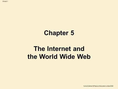 Slide 5.1 Curtis/Cobham © Pearson Education Limited 2008 Chapter 5 The Internet and the World Wide Web.