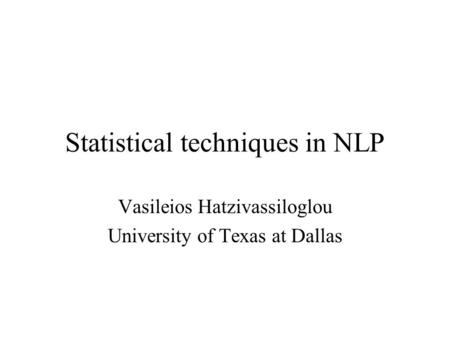Statistical techniques in NLP Vasileios Hatzivassiloglou University of Texas at Dallas.