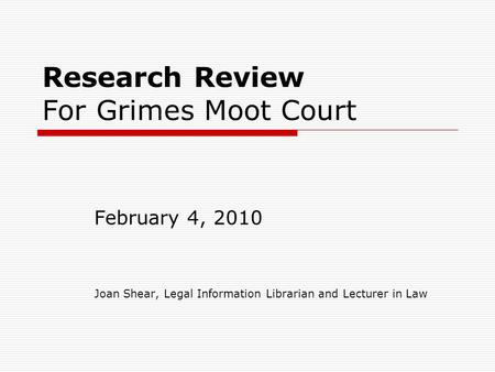 Research Review For Grimes Moot Court February 4, 2010 Joan Shear, Legal Information Librarian and Lecturer in Law.