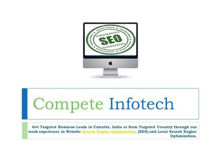 Compete Infotech Get Targeted Business Leads in Calcutta, India or from Targeted Country through our work experience in Website Search Engine Optimization.