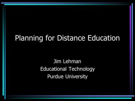Planning for Distance Education Jim Lehman Educational Technology Purdue University.