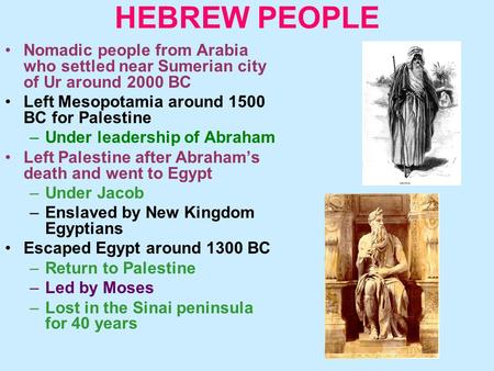 HEBREW PEOPLE Nomadic people from Arabia who settled near Sumerian city of Ur around 2000 BC Left Mesopotamia around 1500 BC for Palestine –Under leadership.