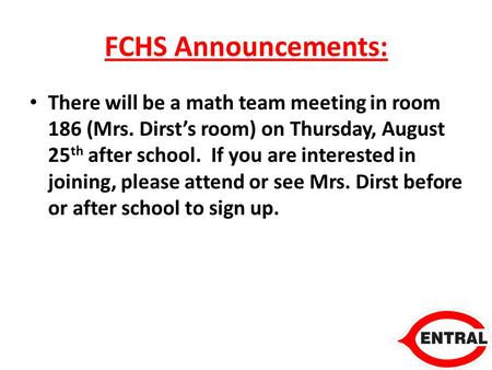 FCHS Announcements: There will be a math team meeting in room 186 (Mrs. Dirst's room) on Thursday, August 25 th after school. If you are interested in.