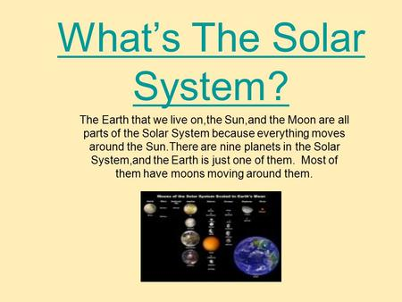 What's The Solar System? The Earth that we live on,the Sun,and the Moon are all parts of the Solar System because everything moves around the Sun.There.