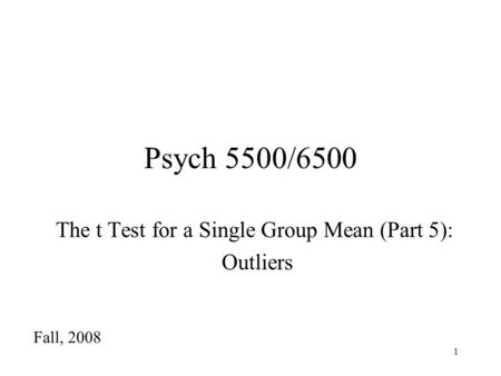 1 Psych 5500/6500 The t Test for a Single Group Mean (Part 5): Outliers Fall, 2008.