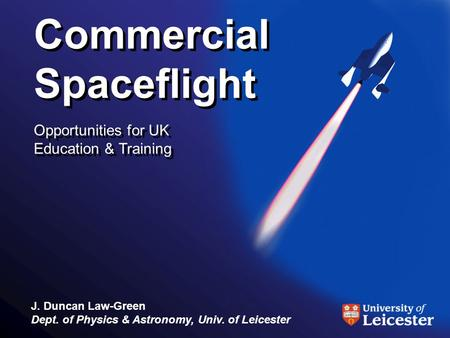 Commercial Spaceflight Opportunities for UK Education & Training Commercial Spaceflight Opportunities for UK Education & Training J. Duncan Law-Green Dept.