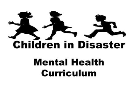 Children in Disaster Mental Health Curriculum. Curriculum Materials Build resilience in children and families Understand the risk factors Comprehend the.