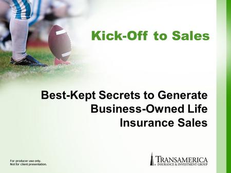 Kick-Off to Sales For producer use only. Not for client presentation. Best-Kept Secrets to Generate Business-Owned Life Insurance Sales.