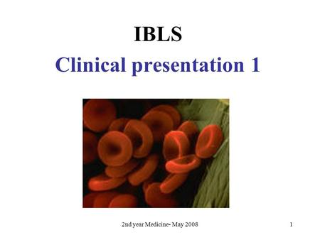2nd year Medicine- May 20081 IBLS Clinical presentation 1.