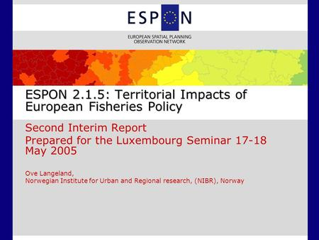 ESPON 2.1.5: Territorial Impacts of European Fisheries Policy Second Interim Report Prepared for the Luxembourg Seminar 17-18 May 2005 Ove Langeland, Norwegian.