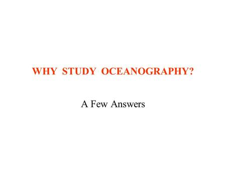 WHY STUDY OCEANOGRAPHY? A Few Answers. Why Study Oceanography? Oceans are still a frontier –Much research needed –Compare to surface of Moon Major food.