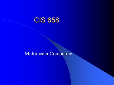 CIS 658 Multimedia Computing. Course Overview Digital Multimedia – Representation – Processing and analysis – Compression Programming – Java JMF + any.
