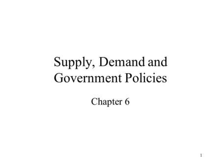 1 Supply, Demand and Government Policies Chapter 6.