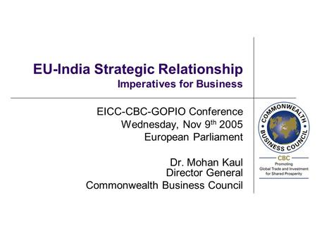 EU-India Strategic Relationship Imperatives for Business EICC-CBC-GOPIO Conference Wednesday, Nov 9 th 2005 European Parliament Dr. Mohan Kaul Director.