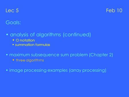 Lec 5 Feb 10 Goals: analysis of algorithms (continued) O notation summation formulas maximum subsequence sum problem (Chapter 2) three algorithms image.
