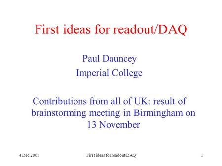 4 Dec 2001First ideas for readout/DAQ1 Paul Dauncey Imperial College Contributions from all of UK: result of brainstorming meeting in Birmingham on 13.