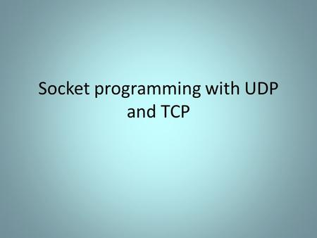 Socket programming with UDP and TCP. Socket Programming with TCP Connection oriented – Handshaking procedure Reliable byte-stream.