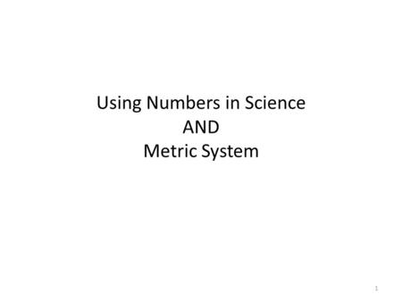 1 Using Numbers in Science AND Metric System. 2 Scientific Measurements Made in metric units Referred to as the International System or SI units Based.