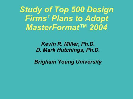 Study of Top 500 Design Firms' Plans to Adopt MasterFormat™ 2004 Kevin R. Miller, Ph.D. D. Mark Hutchings, Ph.D. Brigham Young University.
