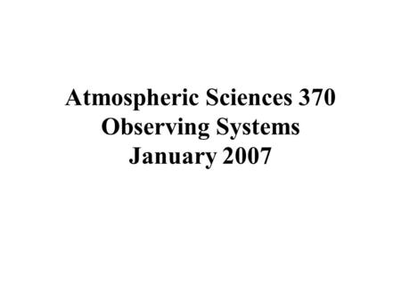 Atmospheric Sciences 370 Observing Systems January 2007.