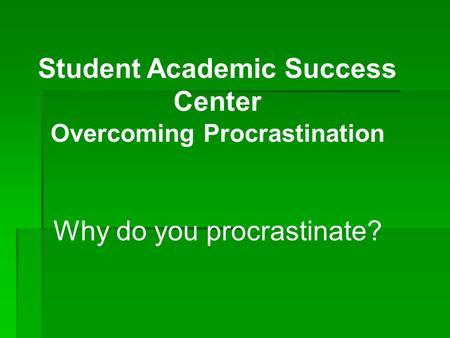 Student Academic Success Center Overcoming Procrastination Why do you procrastinate?