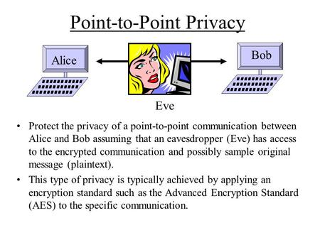 Point-to-Point Privacy Protect the privacy of a point-to-point communication between Alice and Bob assuming that an eavesdropper (Eve) has access to the.