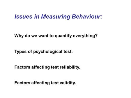Issues in Measuring Behaviour: Why do we want to quantify everything? Types of psychological test. Factors affecting test <strong>reliability</strong>. Factors affecting.