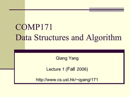 COMP171 Data Structures and Algorithm Qiang Yang Lecture 1 ( Fall 2006)
