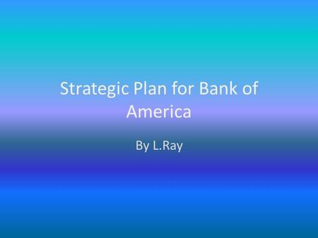 Strategic Plan for Bank of America By L.Ray Executive Summary 19.6 million online customers Over 5000 branch locations Acquisition of MBNA.