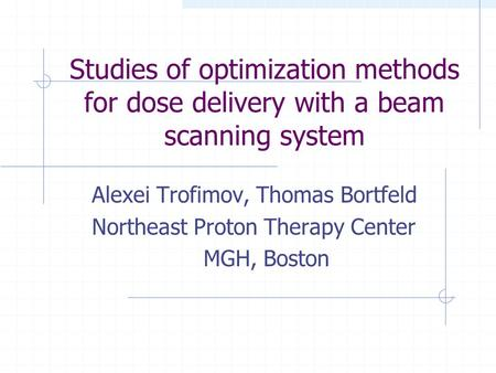 Studies of optimization methods for dose delivery with a beam scanning system Alexei Trofimov, Thomas Bortfeld Northeast Proton Therapy Center MGH, Boston.