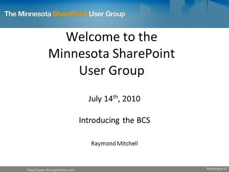 Welcome to the Minnesota SharePoint User Group July 14 th, 2010 Introducing the BCS Raymond Mitchell Meeting # 67.