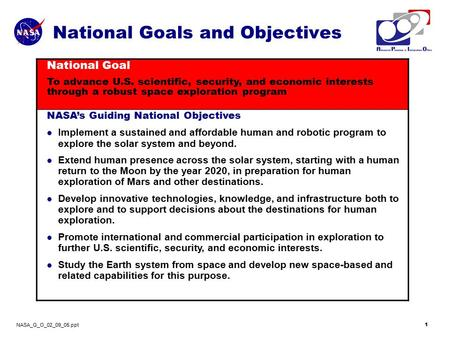 NASA_G_O_02_09_05.ppt 1 National Goals and Objectives National Goal To advance U.S. scientific, security, and economic interests through a robust space.