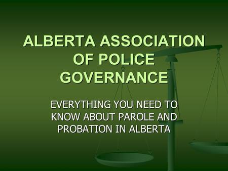 ALBERTA ASSOCIATION OF POLICE GOVERNANCE EVERYTHING YOU NEED TO KNOW ABOUT PAROLE AND PROBATION IN ALBERTA.