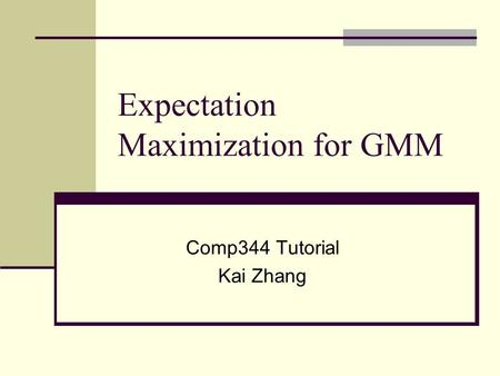 Expectation Maximization for GMM Comp344 Tutorial Kai Zhang.
