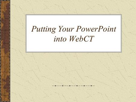 Putting Your PowerPoint into WebCT. To put your PowerPoint online Create an appropriate folder Upload the PowerPoint file to that folder Create a link.
