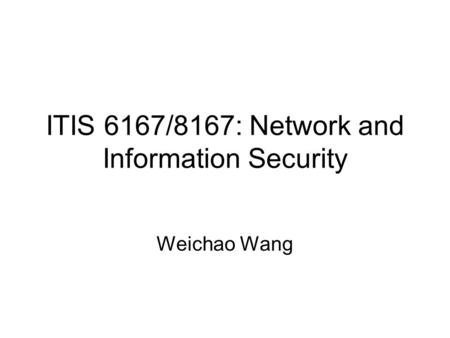 ITIS 6167/8167: Network and Information Security Weichao Wang.