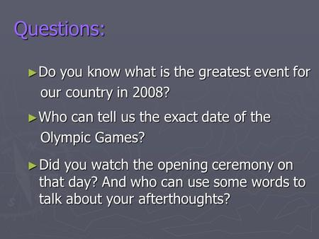 Questions: ► Did you watch the opening ceremony on that day? And who can use some words to talk about your afterthoughts? ► Do you know what is the greatest.