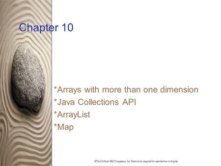 ©TheMcGraw-Hill Companies, Inc. Permission required for reproduction or display. Chapter 10 *Arrays with more than one dimension *Java Collections API.