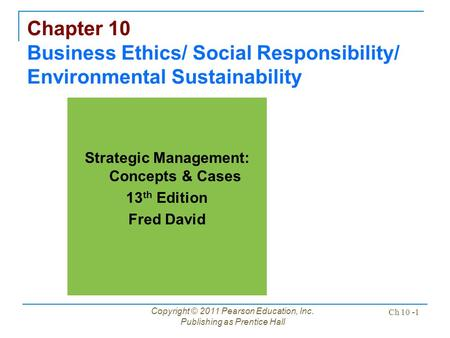 Copyright © 2011 Pearson Education, Inc. Publishing as Prentice Hall Ch 10 -1 Chapter 10 Business Ethics/ Social Responsibility/ Environmental Sustainability.