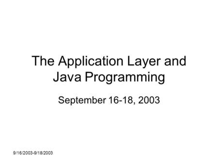 9/16/2003-9/18/2003 The Application Layer and Java Programming September 16-18, 2003.