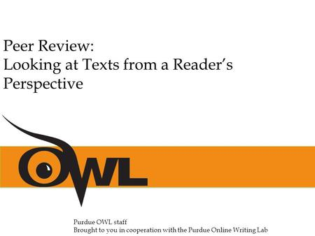 Peer Review: Looking at Texts from a Reader's Perspective Purdue OWL staff Brought to you in cooperation with the Purdue Online Writing Lab.