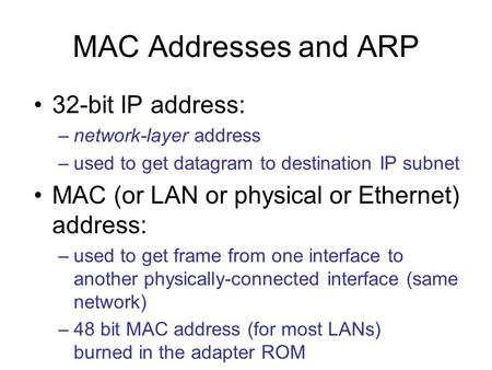 MAC Addresses and ARP 32-bit IP address: –network-layer address –used to get datagram to destination IP subnet MAC (or LAN or physical or Ethernet) address: