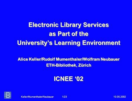 10.05.2002Keller/Mumenthaler/Neubauer 1/23 Electronic Library Services as Part of the University's Learning Environment Alice Keller/Rudolf Mumenthaler/Wolfram.