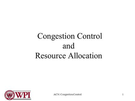 ACN: Congestion Control1 Congestion Control and Resource Allocation.