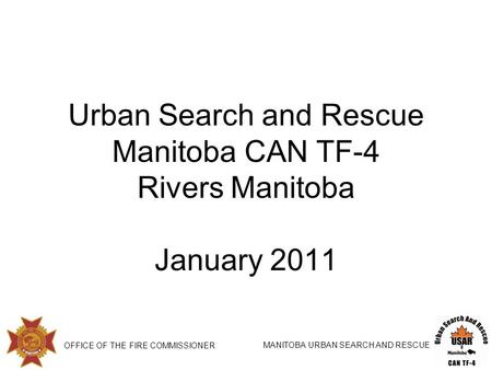 OFFICE OF THE FIRE COMMISSIONER MANITOBA URBAN SEARCH AND RESCUE Urban Search and Rescue Manitoba CAN TF-4 Rivers Manitoba January 2011.